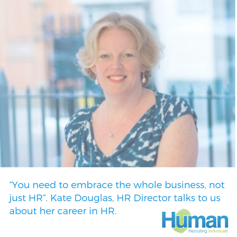 """You need to embrace the whole business, not just HR"". Kate Douglas, HR Director talks to us about her career in HR."