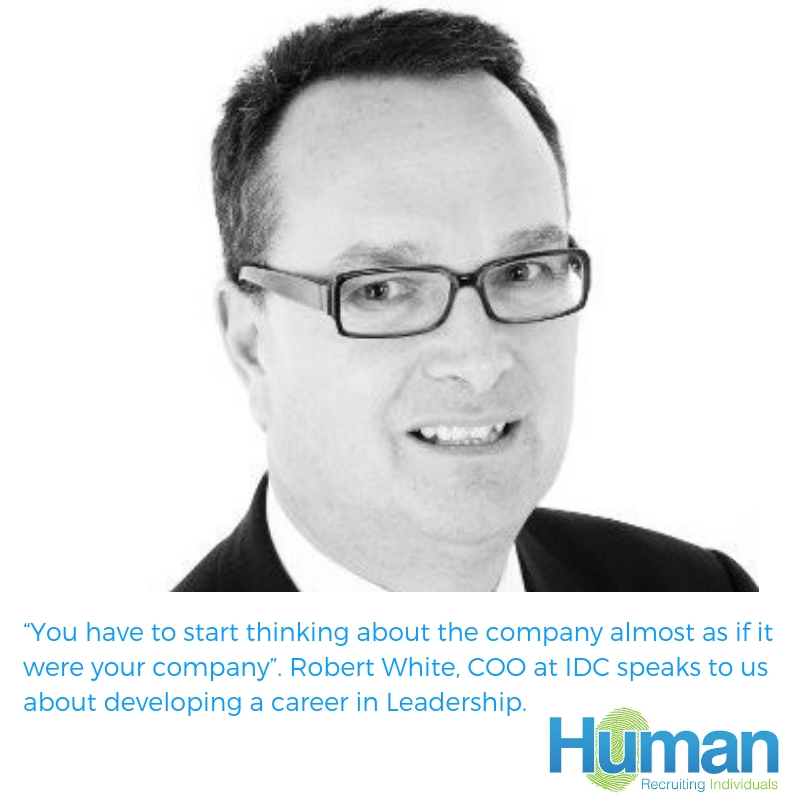 """You have to start thinking about the company almost as if it were your company"". Robert White, COO at IDC speaks to us about developing a career in Leadership."