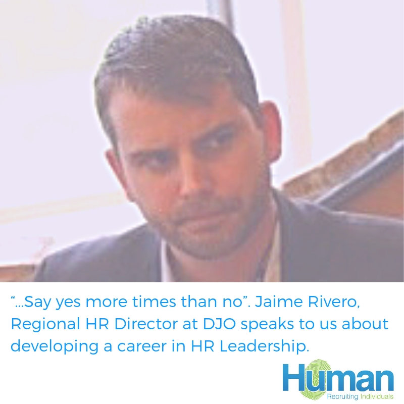 """…Say yes more times than no"". Jaime Rivero, Regional HR Director at DJO speaks to us about developing a career in HR Leadership."