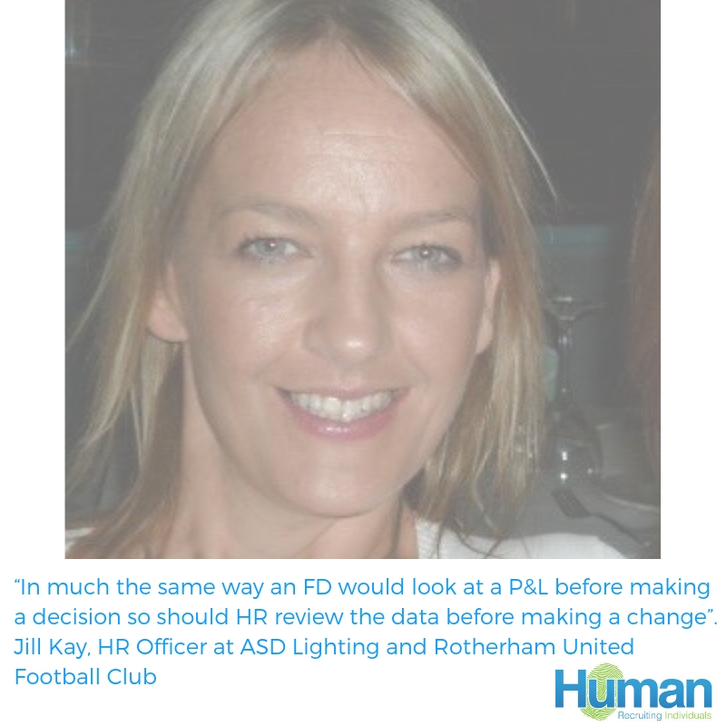 """In much the same way an FD would look at a P&L before making a decision so should HR review the data before making a change"". Jill Kay, HR Officer at ASD Lighting and Rotherham United Football Club speaks to us about her career in HR."
