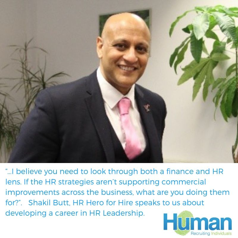 """…I believe you need to look through both a finance and HR lens. If the HR strategies aren't supporting commercial improvements across the business, what are you doing them for?"". Shakil Butt, HR Hero for Hire speaks to us about developing a career in HR Leadership."