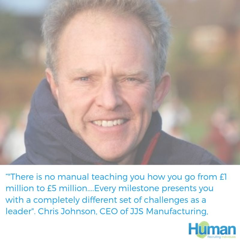 """There is no manual teaching you how you go from £1 million to £5 million, £10 million to £20 million and so forth! Every revenue or staff milestone presents you with a completely different set of challenges as a leader"". Chris Johnson, CEO of JJS Manufacturing, speaks to us about developing a career in Leadership."