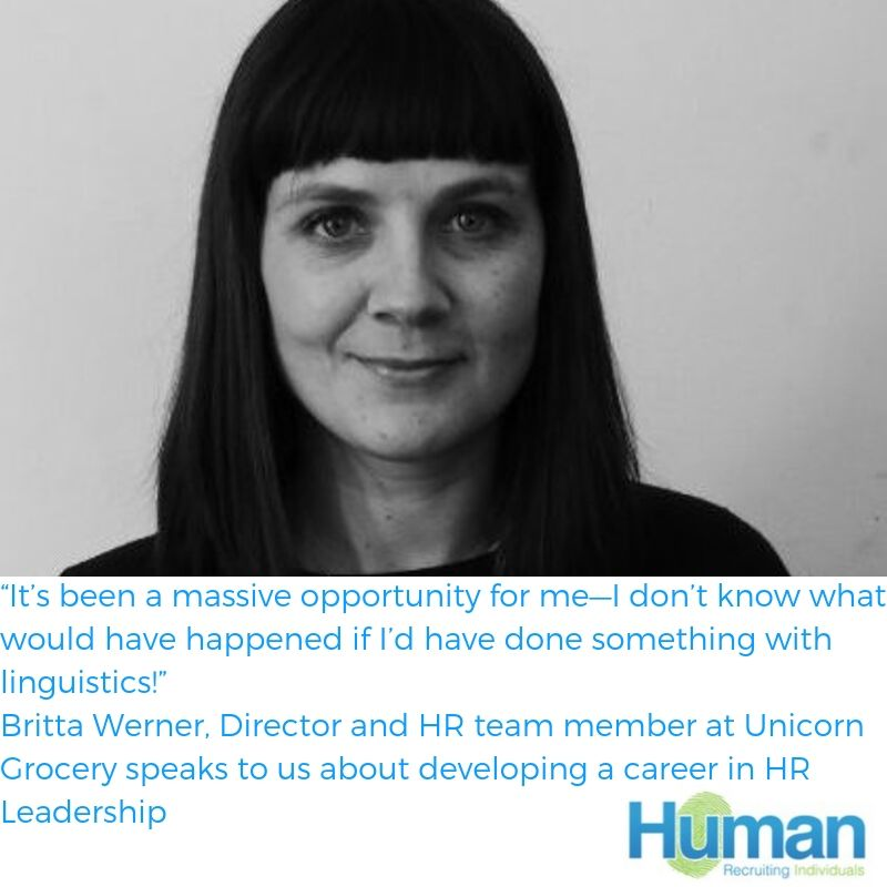 """It's been a massive opportunity for me—I don't know what would have happened if I'd have done something with linguistics!"" Britta Werner, Director and HR team member at Unicorn Grocery speaks to us about developing a career in HR Leadership."