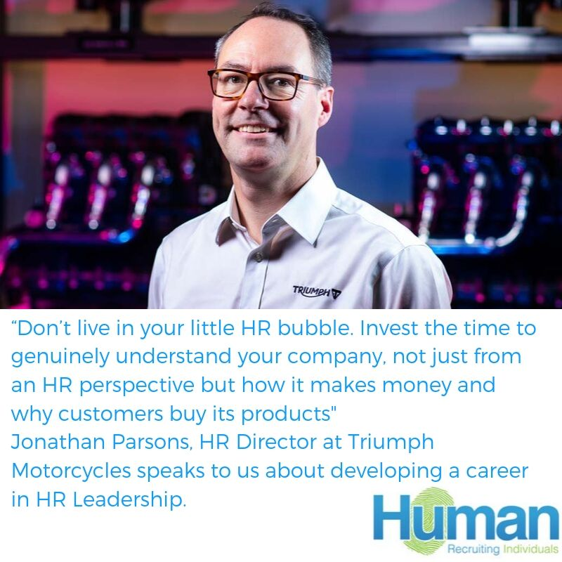 """Don't live in your little HR bubble. Invest the time to genuinely understand your company, not just from an HR perspective but how it makes money and why customers buy its products"" -Jonathan Parsons, HR Director at Triumph Motorcycles."