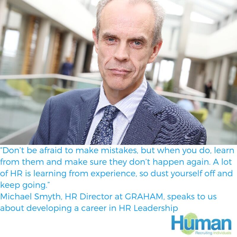 """Don't be afraid to make mistakes, but when you do, learn from them and make sure they don't happen again. A lot of HR is learning from experience, so dust yourself off and keep going."" – Michael Smyth, HR Director at GRAHAM, speaks to us about developing a career in HR Leadership"