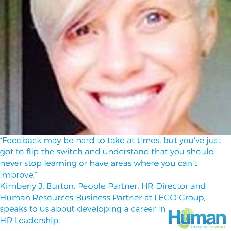 """Feedback may be hard to take at times, but you've just got to flip the switch and understand that you should never stop learning or have areas where you can't improve.""- Kimberly J. Burton, People Partner, HR Director and Human Resources Business Partner at LEGO Group, speaks to us about developing a career in HR Leadership."