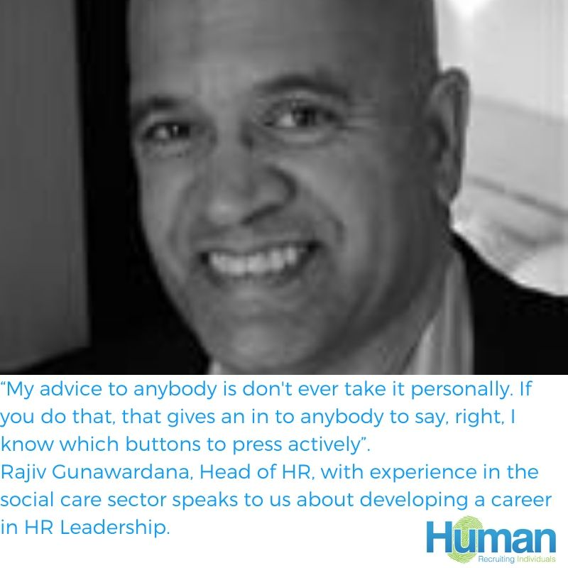 """My advice to anybody is don't ever take it personally. If you do that, that gives an in to anybody to say, right, I know which buttons to press actively"", Rajiv Gunawardana, Head of HR, with experience in the social care sector speaks to us about developing a career in HR Leadership."