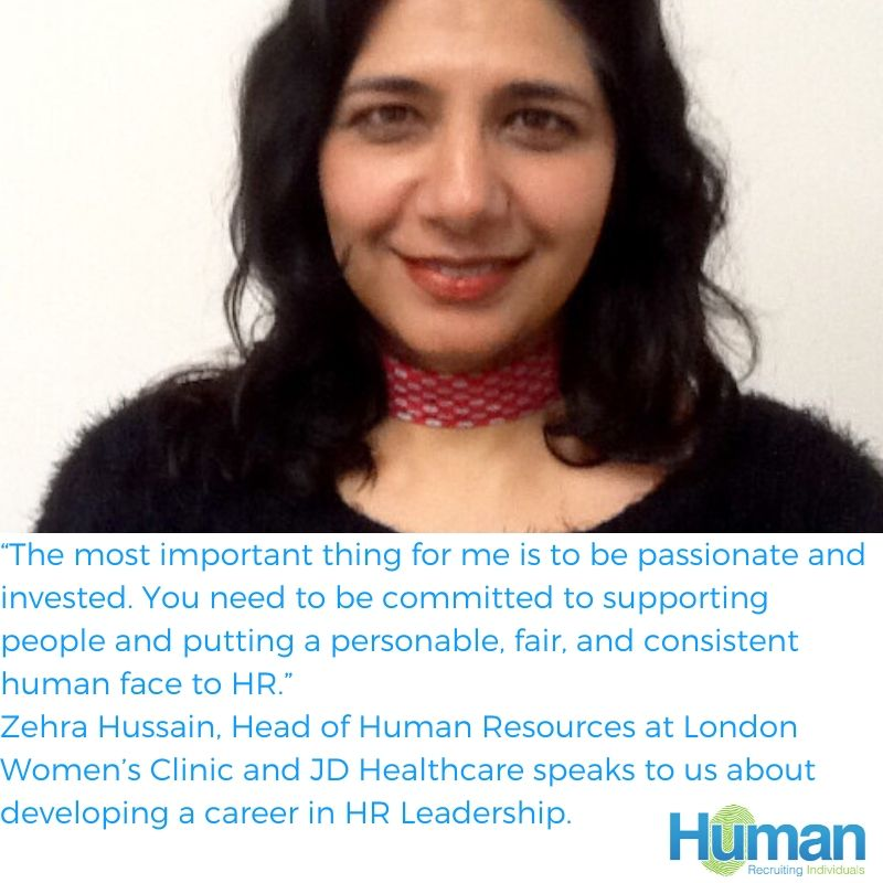 """""""The most important thing for me is to be passionate and invested. You need to be committed to supporting people and putting a personable, fair, and consistent human face to HR."""" – Zehra Hussain, Head of Human Resources at London Women's Clinic and JD Healthcare speaks to us about developing a career in HR Leadership."""